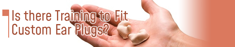Is there training to learn to fit custom earplugs?