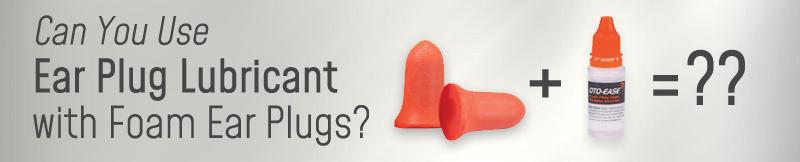 Can you use ear plug lubricant with foam ear plugs